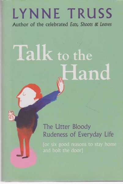 Image for Talk To The Hand - The Utter Bloody Rudeness Of Everyday Life (or Six Good Reasons to Stay Home and Bolt The Door)