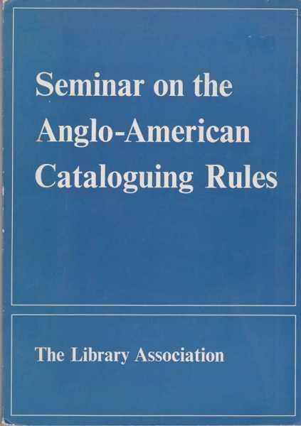 Image for Seminar on the Anglo-American Cataloguing Rules - Proceedings of the Seminar organized by the Cataloguing and Indexing Group of the Library Association at the University of Nottingham 22nd - 25th March 1968