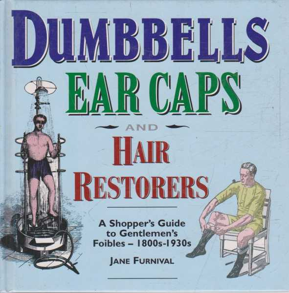 Image for Dumbells Ear Caps and Hair Restorers - A Shopper's Guide to Gentlemen's Foibles - 1800s-1930s