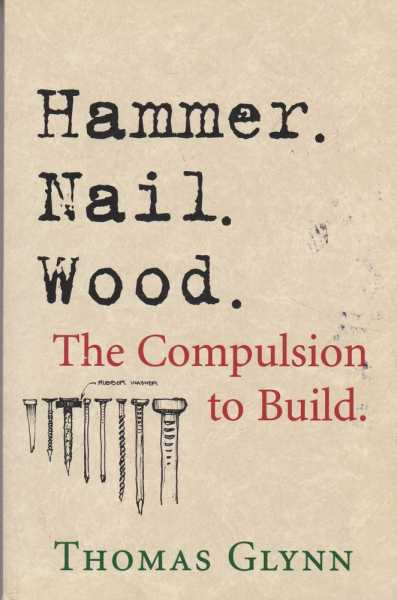 Image for Hammer. Nail. Wood - The Compulsion to Build
