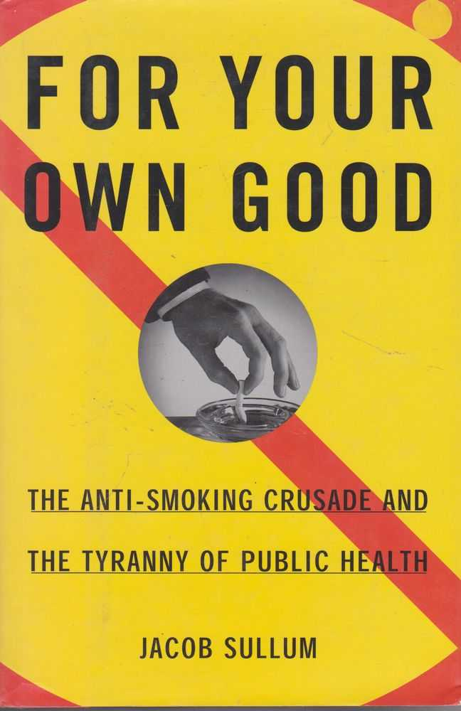 Image for For Your Own Good: The Anti-Smoking Crusade and The Tryranny of Public Health