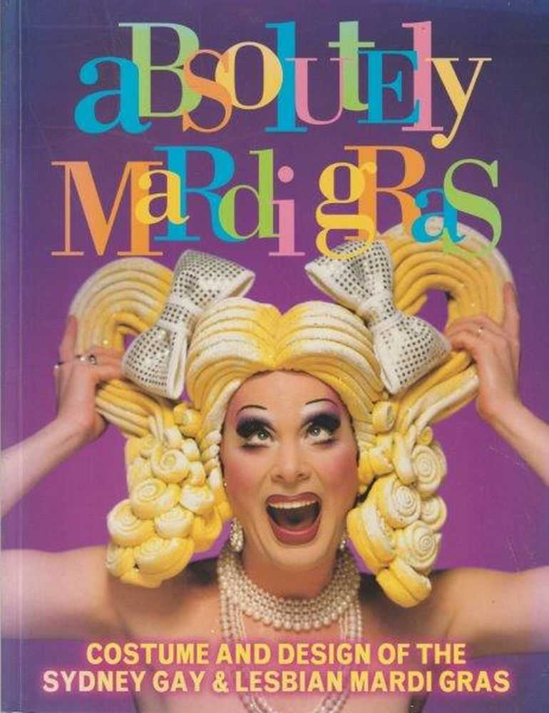 Image for Absolutely Mardi Gras: Costume & Design Of The Sydney Gay & Lesbian Mardi Gras