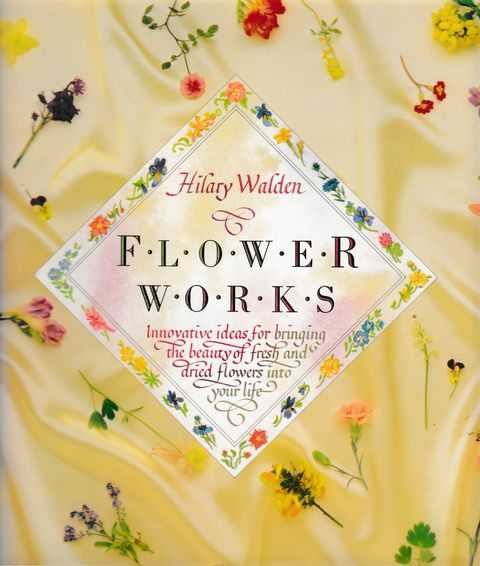 Image for Flower Works: Innovative Ideas of Bringing The Beauty of Fresh and Dried Flowers Into Your Life