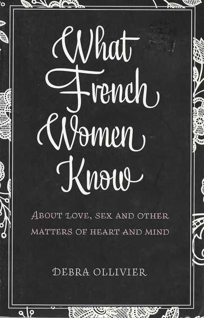 Image for What French Women Know About Love, Sex and Other Matters of Heart and Mind