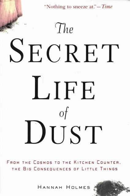 Image for The Secret Life of Dust from the Cosmos to the Kitchen Counter, The Big Consequences of Little Things