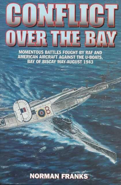 Image for Conflict Over The Bay: Momentous Battles Fought by RAF and American Aircraft Against the U-Boats, Bay of Biscay May - August 1943