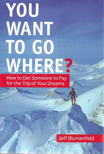 Image for You Want To Go Where? How To Get Someone to Pay for the Trip of Your Dreams