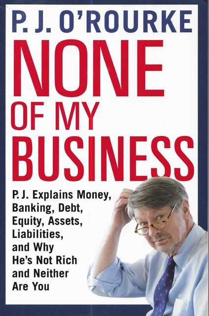 Image for None of My Business : P.J. Explains Money, Banking, Debt, Equity, Assets, Liabilities and Why He's Not Rich and Neither are You