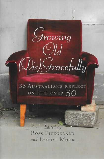 Image for Growing Old [Dis]Gracefully: 35 Australians Reflect on Life Over 50