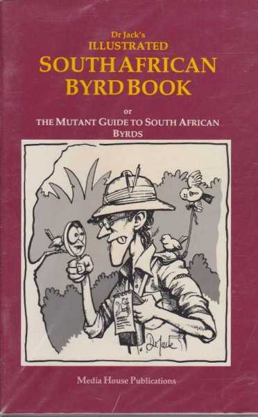 Image for DR JACK'S ILLUSTRATED SOUTH AFRICAN BYRD BOOK : Or The Mutant Guide to South African Byrds